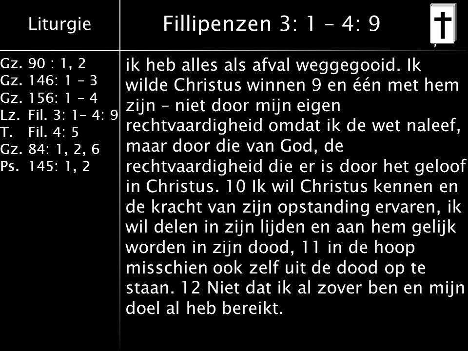 Liturgie Gz.90 : 1, 2 Gz.146: 1 – 3 Gz.156: 1 – 4 Lz.Fil. 3: 1– 4: 9 T.Fil. 4: 5 Gz.84: 1, 2, 6 Ps.145: 1, 2 Fillipenzen 3: 1 – 4: 9 ik heb alles als