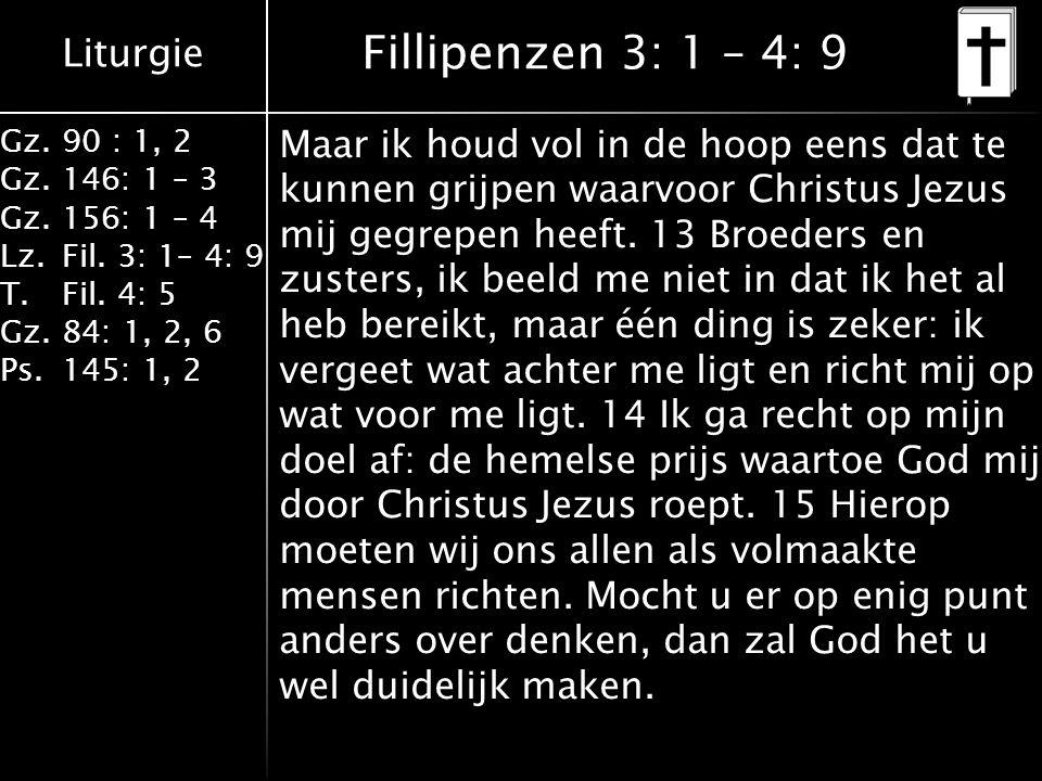Liturgie Gz.90 : 1, 2 Gz.146: 1 – 3 Gz.156: 1 – 4 Lz.Fil. 3: 1– 4: 9 T.Fil. 4: 5 Gz.84: 1, 2, 6 Ps.145: 1, 2 Fillipenzen 3: 1 – 4: 9 Maar ik houd vol