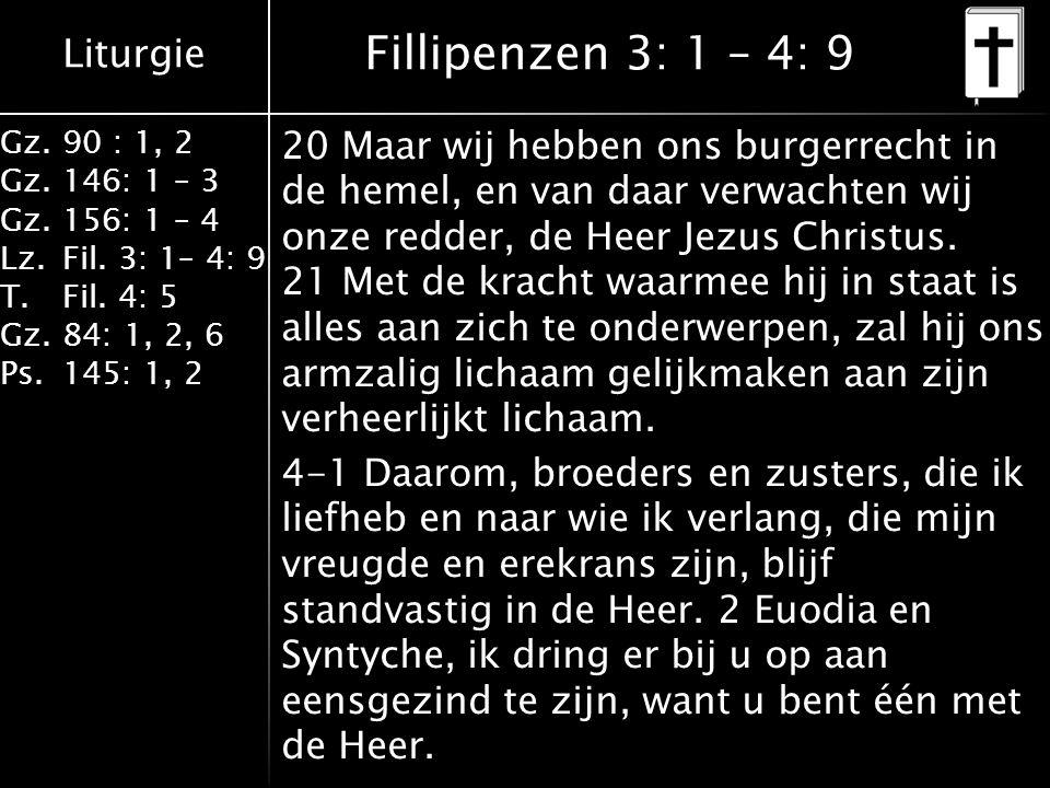 Liturgie Gz.90 : 1, 2 Gz.146: 1 – 3 Gz.156: 1 – 4 Lz.Fil. 3: 1– 4: 9 T.Fil. 4: 5 Gz.84: 1, 2, 6 Ps.145: 1, 2 Fillipenzen 3: 1 – 4: 9 20 Maar wij hebbe