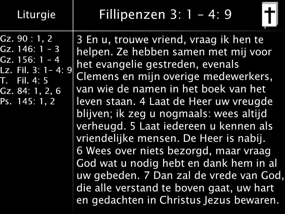 Liturgie Gz.90 : 1, 2 Gz.146: 1 – 3 Gz.156: 1 – 4 Lz.Fil. 3: 1– 4: 9 T.Fil. 4: 5 Gz.84: 1, 2, 6 Ps.145: 1, 2 Fillipenzen 3: 1 – 4: 9 3 En u, trouwe vr