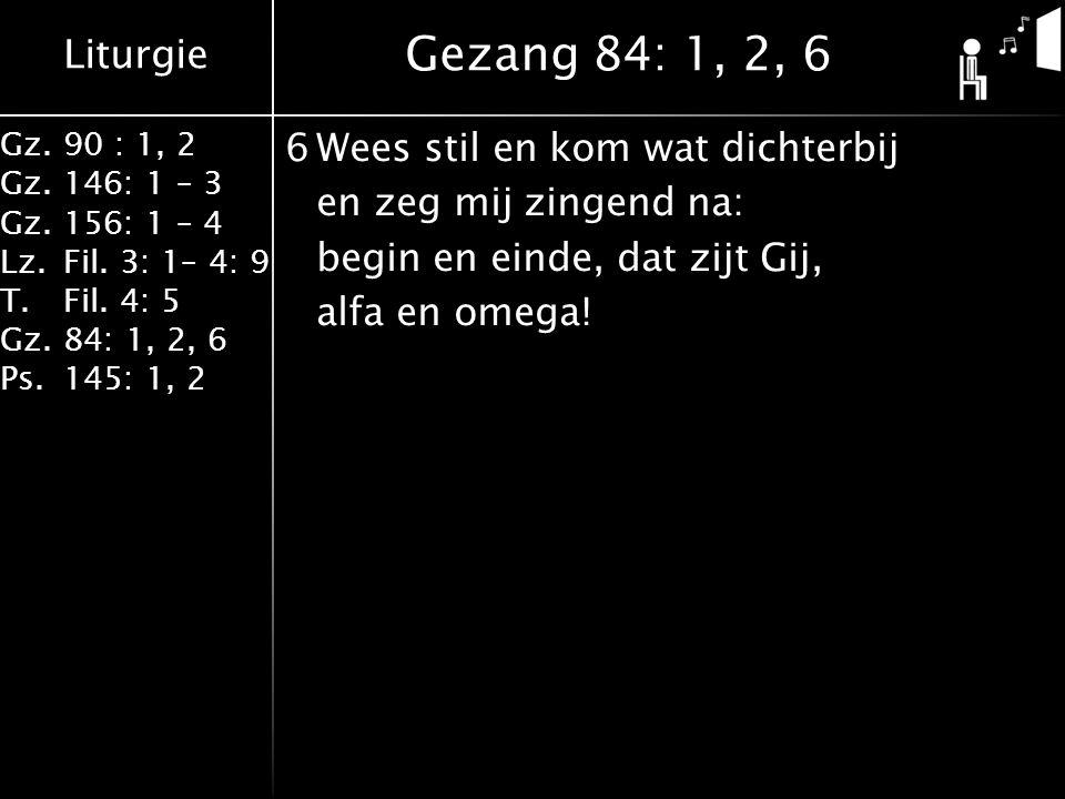 Liturgie Gz.90 : 1, 2 Gz.146: 1 – 3 Gz.156: 1 – 4 Lz.Fil. 3: 1– 4: 9 T.Fil. 4: 5 Gz.84: 1, 2, 6 Ps.145: 1, 2 6Wees stil en kom wat dichterbij en zeg m