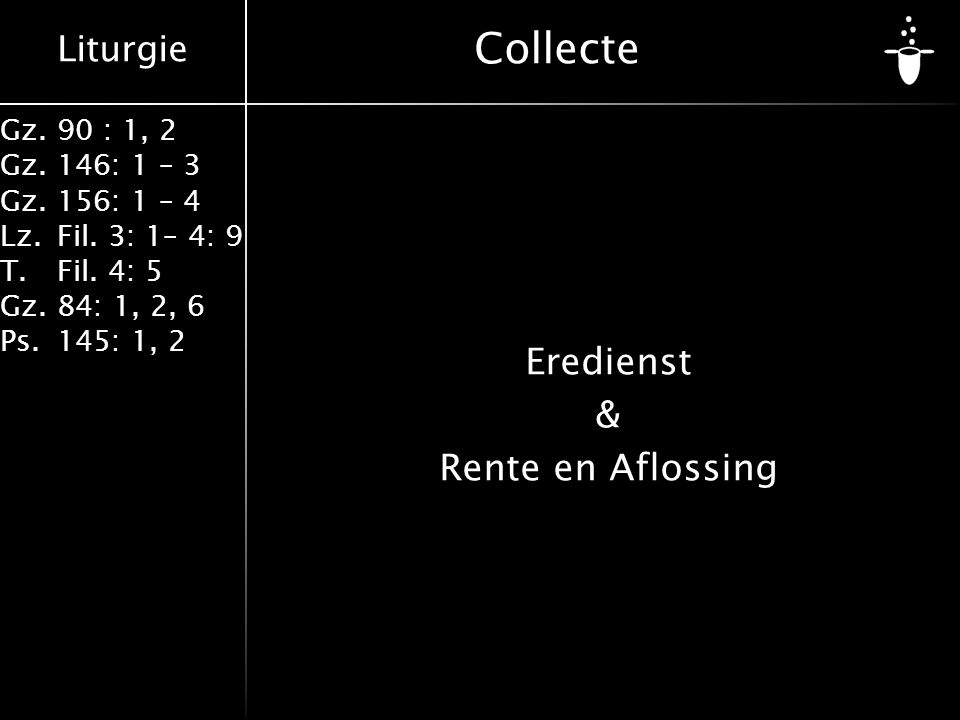 Liturgie Gz.90 : 1, 2 Gz.146: 1 – 3 Gz.156: 1 – 4 Lz.Fil. 3: 1– 4: 9 T.Fil. 4: 5 Gz.84: 1, 2, 6 Ps.145: 1, 2 Collecte Eredienst & Rente en Aflossing