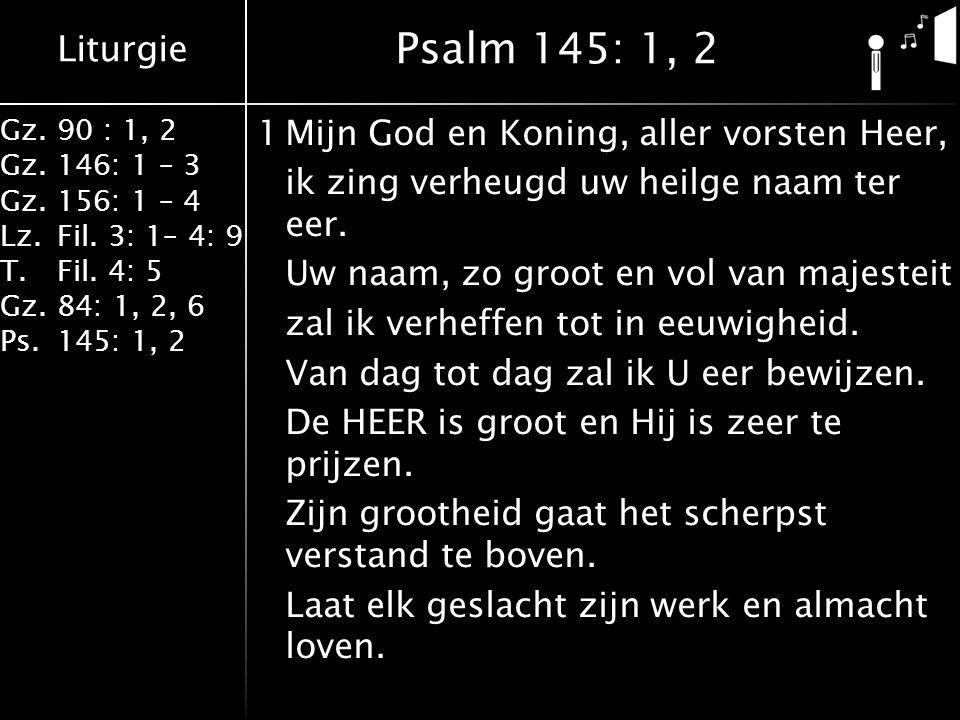 Liturgie Gz.90 : 1, 2 Gz.146: 1 – 3 Gz.156: 1 – 4 Lz.Fil. 3: 1– 4: 9 T.Fil. 4: 5 Gz.84: 1, 2, 6 Ps.145: 1, 2 1Mijn God en Koning, aller vorsten Heer,