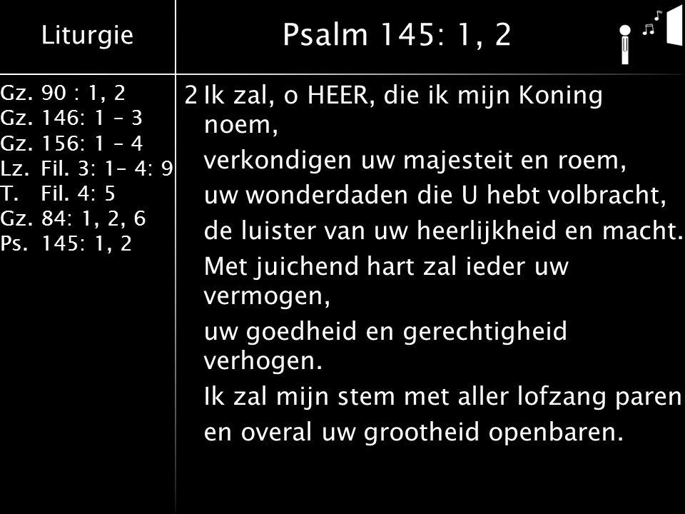 Liturgie Gz.90 : 1, 2 Gz.146: 1 – 3 Gz.156: 1 – 4 Lz.Fil. 3: 1– 4: 9 T.Fil. 4: 5 Gz.84: 1, 2, 6 Ps.145: 1, 2 2Ik zal, o HEER, die ik mijn Koning noem,