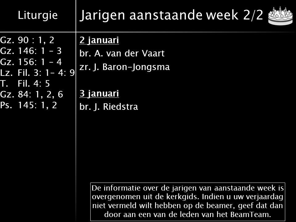Liturgie Gz.90 : 1, 2 Gz.146: 1 – 3 Gz.156: 1 – 4 Lz.Fil. 3: 1– 4: 9 T.Fil. 4: 5 Gz.84: 1, 2, 6 Ps.145: 1, 2 Jarigen aanstaande week 2/2 2 januari br.