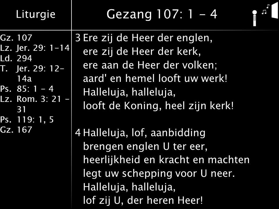 Liturgie Gz.107 Lz.Jer. 29: 1-14 Ld.294 T.Jer. 29: 12- 14a Ps.85: 1 - 4 Lz.Rom. 3: 21 - 31 Ps.119: 1, 5 Gz.167 3Ere zij de Heer der englen, ere zij de