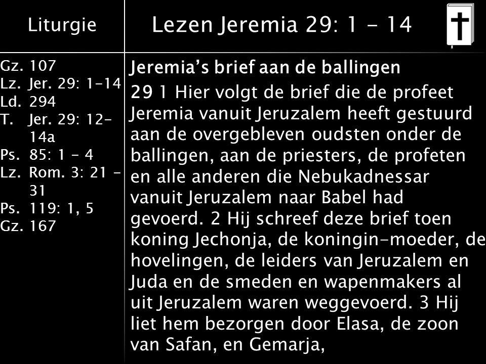 Liturgie Gz.107 Lz.Jer. 29: 1-14 Ld.294 T.Jer. 29: 12- 14a Ps.85: 1 - 4 Lz.Rom. 3: 21 - 31 Ps.119: 1, 5 Gz.167 Lezen Jeremia 29: 1 - 14 Jeremia's brie
