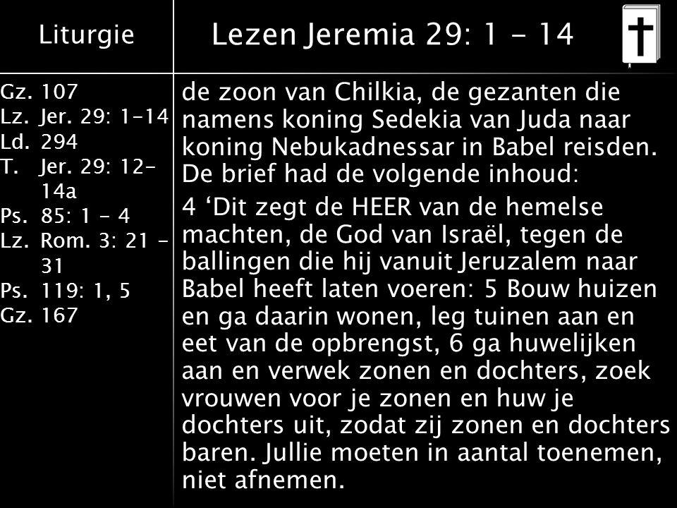 Liturgie Gz.107 Lz.Jer. 29: 1-14 Ld.294 T.Jer. 29: 12- 14a Ps.85: 1 - 4 Lz.Rom. 3: 21 - 31 Ps.119: 1, 5 Gz.167 de zoon van Chilkia, de gezanten die na