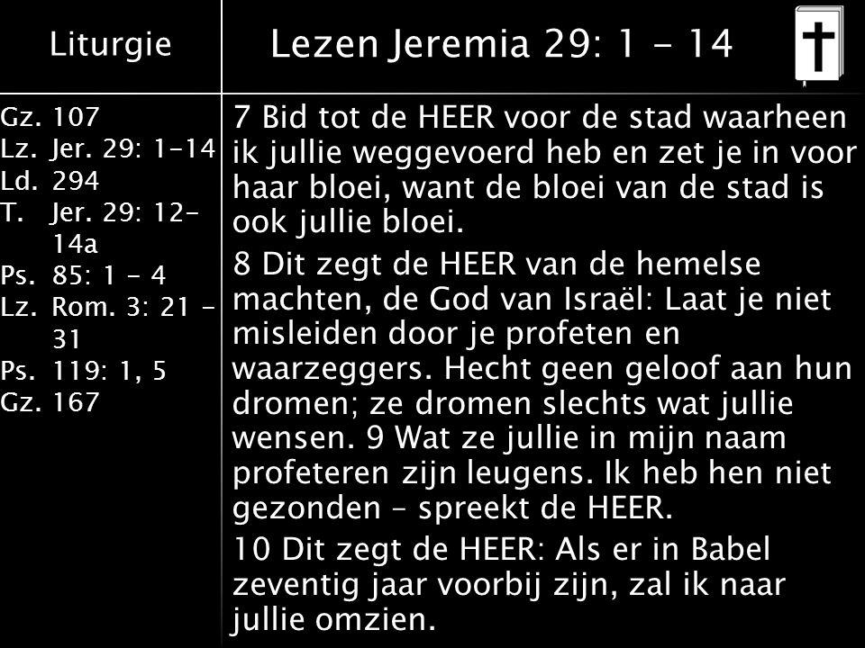 Liturgie Gz.107 Lz.Jer. 29: 1-14 Ld.294 T.Jer. 29: 12- 14a Ps.85: 1 - 4 Lz.Rom. 3: 21 - 31 Ps.119: 1, 5 Gz.167 7 Bid tot de HEER voor de stad waarheen