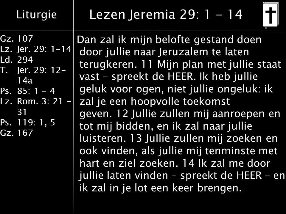 Liturgie Gz.107 Lz.Jer. 29: 1-14 Ld.294 T.Jer. 29: 12- 14a Ps.85: 1 - 4 Lz.Rom. 3: 21 - 31 Ps.119: 1, 5 Gz.167 Dan zal ik mijn belofte gestand doen do