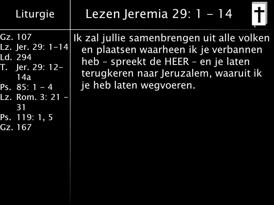 Liturgie Gz.107 Lz.Jer. 29: 1-14 Ld.294 T.Jer. 29: 12- 14a Ps.85: 1 - 4 Lz.Rom. 3: 21 - 31 Ps.119: 1, 5 Gz.167 Ik zal jullie samenbrengen uit alle vol
