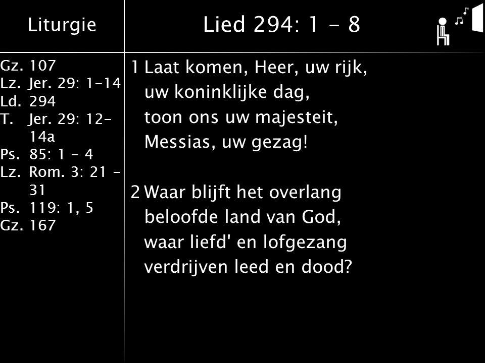 Liturgie Gz.107 Lz.Jer. 29: 1-14 Ld.294 T.Jer. 29: 12- 14a Ps.85: 1 - 4 Lz.Rom. 3: 21 - 31 Ps.119: 1, 5 Gz.167 1Laat komen, Heer, uw rijk, uw koninkli