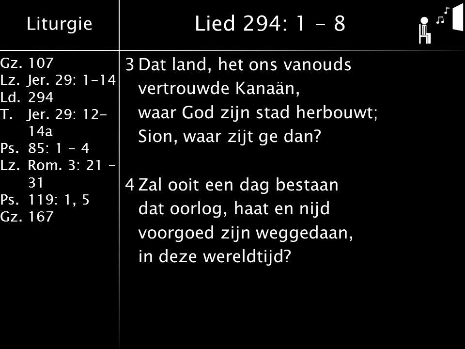Liturgie Gz.107 Lz.Jer. 29: 1-14 Ld.294 T.Jer. 29: 12- 14a Ps.85: 1 - 4 Lz.Rom. 3: 21 - 31 Ps.119: 1, 5 Gz.167 3Dat land, het ons vanouds vertrouwde K