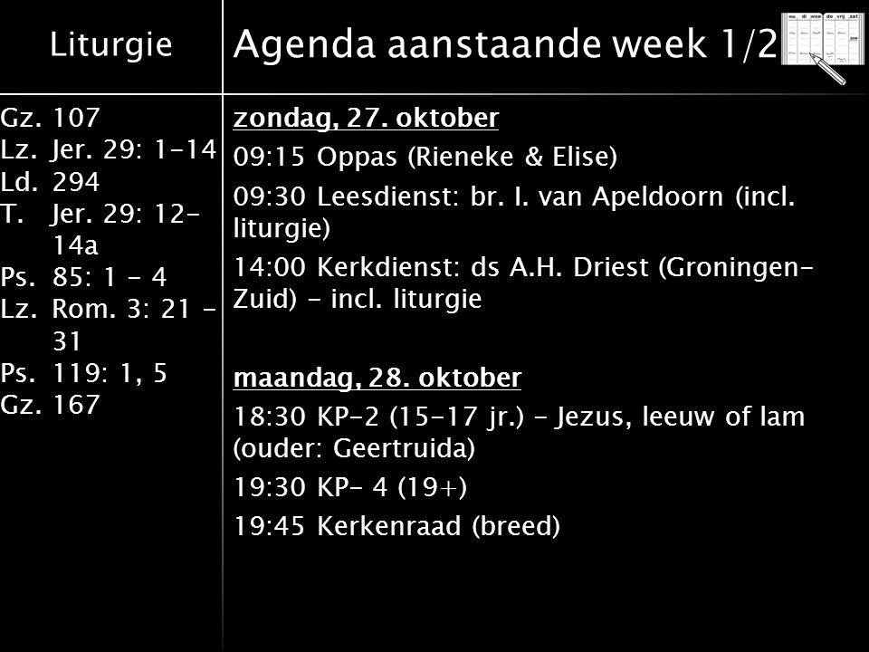 Liturgie Gz.107 Lz.Jer. 29: 1-14 Ld.294 T.Jer. 29: 12- 14a Ps.85: 1 - 4 Lz.Rom. 3: 21 - 31 Ps.119: 1, 5 Gz.167 Agenda aanstaande week 1/2 zondag, 27.