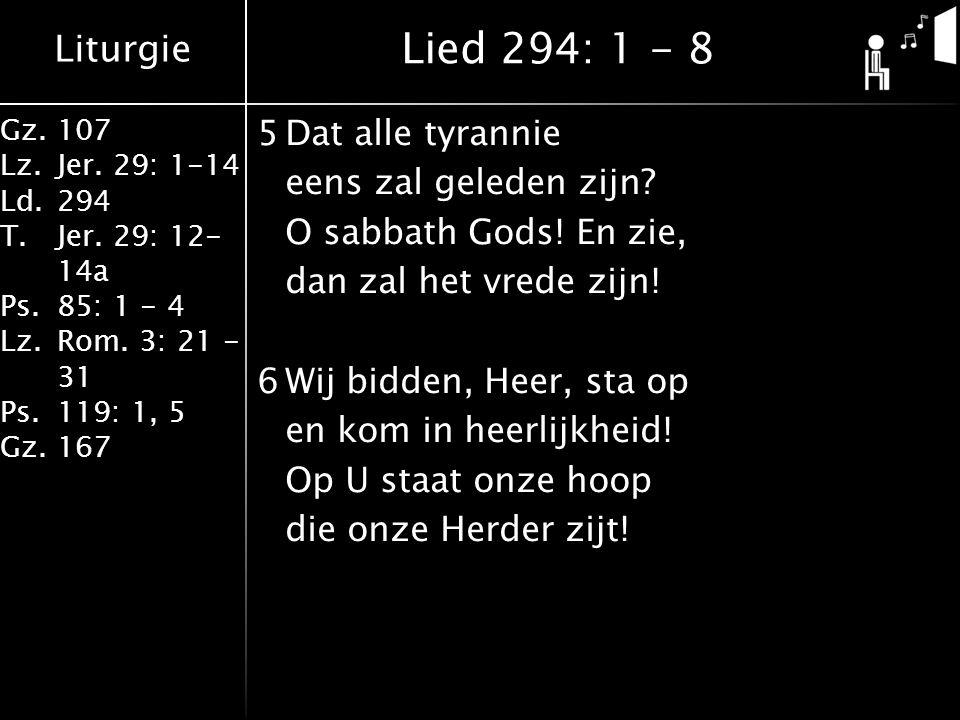 Liturgie Gz.107 Lz.Jer. 29: 1-14 Ld.294 T.Jer. 29: 12- 14a Ps.85: 1 - 4 Lz.Rom. 3: 21 - 31 Ps.119: 1, 5 Gz.167 5Dat alle tyrannie eens zal geleden zij