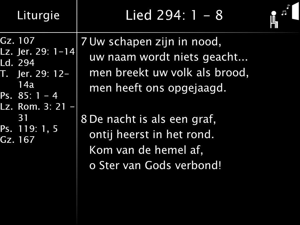 Liturgie Gz.107 Lz.Jer. 29: 1-14 Ld.294 T.Jer. 29: 12- 14a Ps.85: 1 - 4 Lz.Rom. 3: 21 - 31 Ps.119: 1, 5 Gz.167 7Uw schapen zijn in nood, uw naam wordt