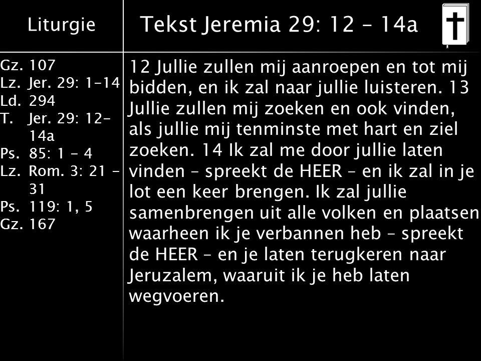 Liturgie Gz.107 Lz.Jer. 29: 1-14 Ld.294 T.Jer. 29: 12- 14a Ps.85: 1 - 4 Lz.Rom. 3: 21 - 31 Ps.119: 1, 5 Gz.167 Tekst Jeremia 29: 12 – 14a 12 Jullie zu