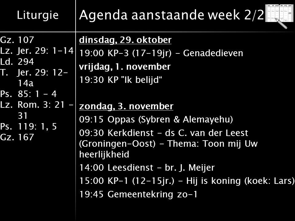 Liturgie Gz.107 Lz.Jer. 29: 1-14 Ld.294 T.Jer. 29: 12- 14a Ps.85: 1 - 4 Lz.Rom. 3: 21 - 31 Ps.119: 1, 5 Gz.167 Agenda aanstaande week 2/2 dinsdag, 29.
