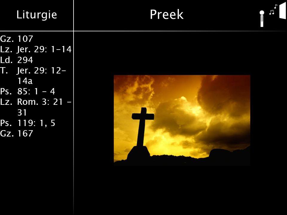 Liturgie Gz.107 Lz.Jer. 29: 1-14 Ld.294 T.Jer. 29: 12- 14a Ps.85: 1 - 4 Lz.Rom. 3: 21 - 31 Ps.119: 1, 5 Gz.167 Preek