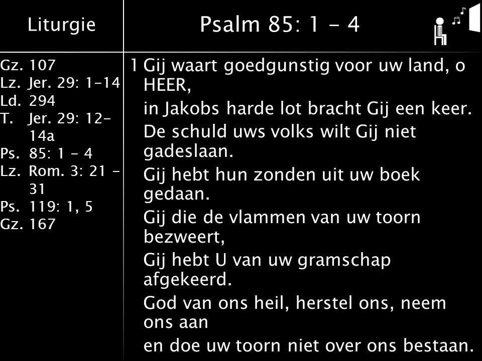 Liturgie Gz.107 Lz.Jer. 29: 1-14 Ld.294 T.Jer. 29: 12- 14a Ps.85: 1 - 4 Lz.Rom. 3: 21 - 31 Ps.119: 1, 5 Gz.167 1Gij waart goedgunstig voor uw land, o