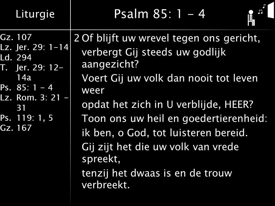 Liturgie Gz.107 Lz.Jer. 29: 1-14 Ld.294 T.Jer. 29: 12- 14a Ps.85: 1 - 4 Lz.Rom. 3: 21 - 31 Ps.119: 1, 5 Gz.167 2Of blijft uw wrevel tegen ons gericht,