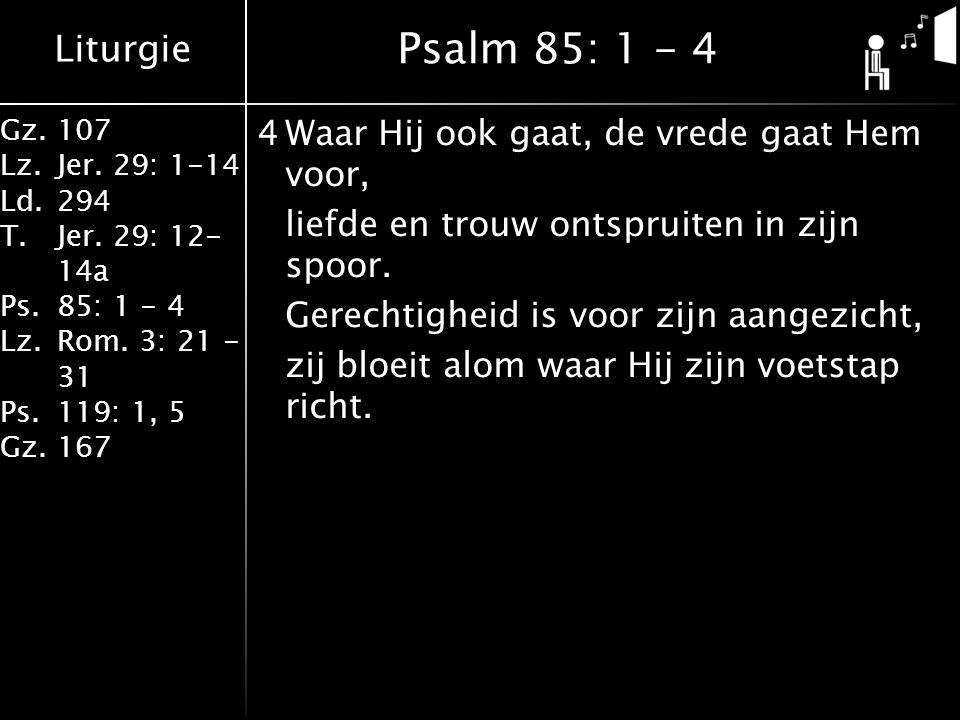 Liturgie Gz.107 Lz.Jer. 29: 1-14 Ld.294 T.Jer. 29: 12- 14a Ps.85: 1 - 4 Lz.Rom. 3: 21 - 31 Ps.119: 1, 5 Gz.167 4Waar Hij ook gaat, de vrede gaat Hem v