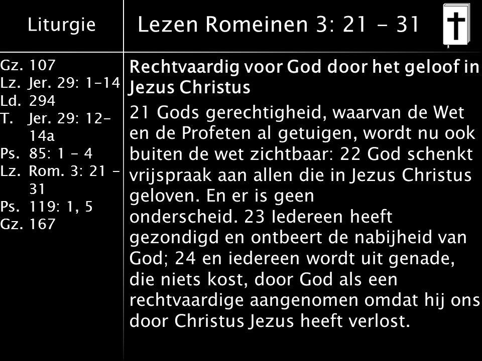Liturgie Gz.107 Lz.Jer. 29: 1-14 Ld.294 T.Jer. 29: 12- 14a Ps.85: 1 - 4 Lz.Rom. 3: 21 - 31 Ps.119: 1, 5 Gz.167 Rechtvaardig voor God door het geloof i