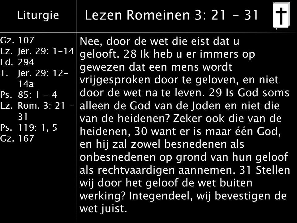Liturgie Gz.107 Lz.Jer. 29: 1-14 Ld.294 T.Jer. 29: 12- 14a Ps.85: 1 - 4 Lz.Rom. 3: 21 - 31 Ps.119: 1, 5 Gz.167 Nee, door de wet die eist dat u gelooft