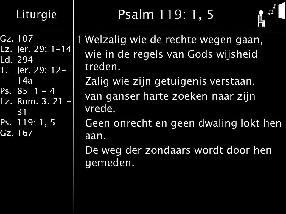 Liturgie Gz.107 Lz.Jer. 29: 1-14 Ld.294 T.Jer. 29: 12- 14a Ps.85: 1 - 4 Lz.Rom. 3: 21 - 31 Ps.119: 1, 5 Gz.167 1Welzalig wie de rechte wegen gaan, wie
