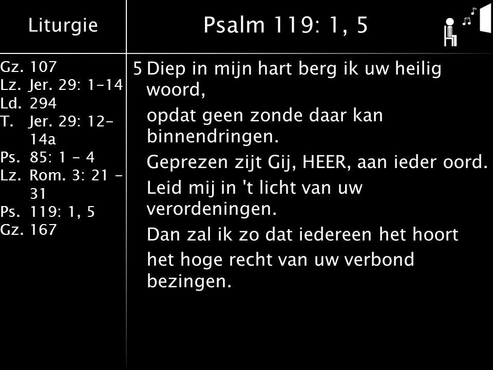 Liturgie Gz.107 Lz.Jer. 29: 1-14 Ld.294 T.Jer. 29: 12- 14a Ps.85: 1 - 4 Lz.Rom. 3: 21 - 31 Ps.119: 1, 5 Gz.167 5Diep in mijn hart berg ik uw heilig wo