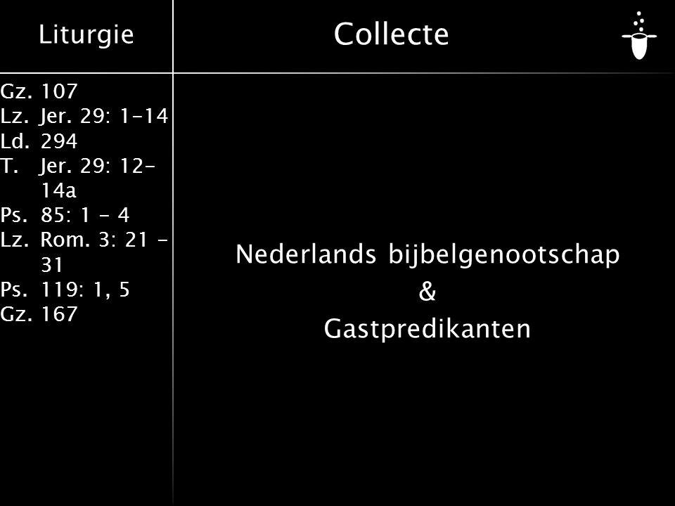 Liturgie Gz.107 Lz.Jer. 29: 1-14 Ld.294 T.Jer. 29: 12- 14a Ps.85: 1 - 4 Lz.Rom. 3: 21 - 31 Ps.119: 1, 5 Gz.167 Collecte Nederlands bijbelgenootschap &