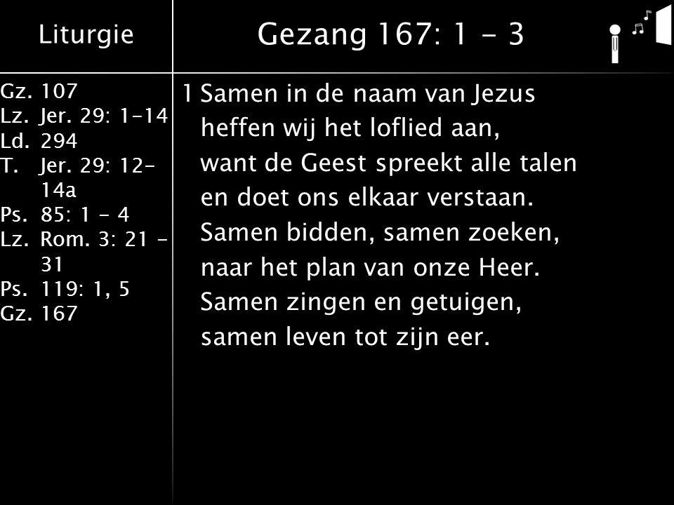 Liturgie Gz.107 Lz.Jer. 29: 1-14 Ld.294 T.Jer. 29: 12- 14a Ps.85: 1 - 4 Lz.Rom. 3: 21 - 31 Ps.119: 1, 5 Gz.167 1Samen in de naam van Jezus heffen wij