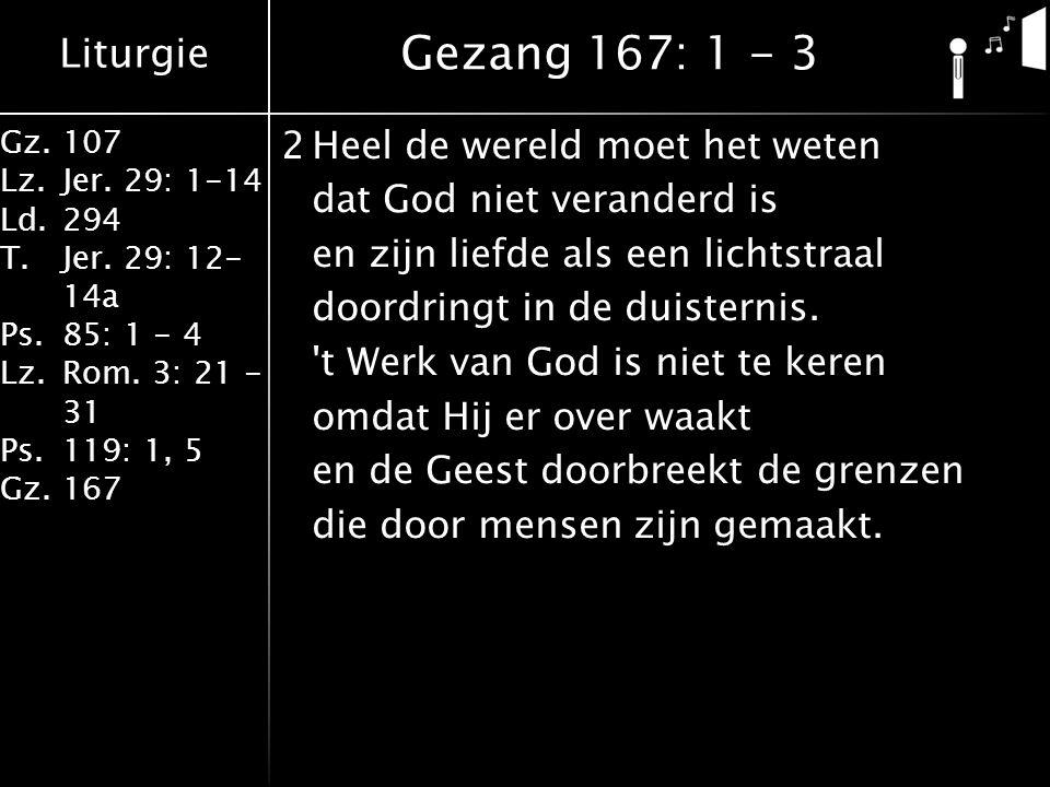 Liturgie Gz.107 Lz.Jer. 29: 1-14 Ld.294 T.Jer. 29: 12- 14a Ps.85: 1 - 4 Lz.Rom. 3: 21 - 31 Ps.119: 1, 5 Gz.167 2Heel de wereld moet het weten dat God