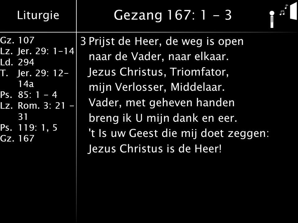 Liturgie Gz.107 Lz.Jer. 29: 1-14 Ld.294 T.Jer. 29: 12- 14a Ps.85: 1 - 4 Lz.Rom. 3: 21 - 31 Ps.119: 1, 5 Gz.167 3Prijst de Heer, de weg is open naar de