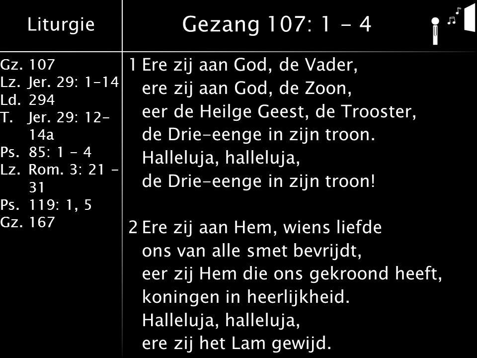 Liturgie Gz.107 Lz.Jer. 29: 1-14 Ld.294 T.Jer. 29: 12- 14a Ps.85: 1 - 4 Lz.Rom. 3: 21 - 31 Ps.119: 1, 5 Gz.167 1Ere zij aan God, de Vader, ere zij aan