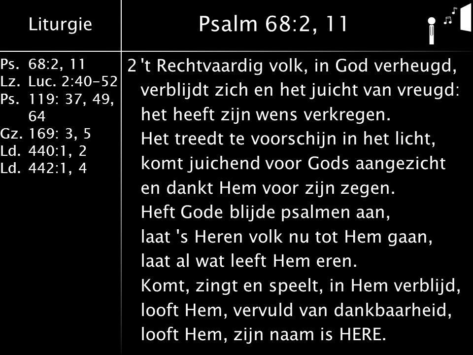 Liturgie Ps.68:2, 11 Lz.Luc. 2:40-52 Ps.119: 37, 49, 64 Gz.169: 3, 5 Ld.440:1, 2 Ld.442:1, 4 2't Rechtvaardig volk, in God verheugd, verblijdt zich en