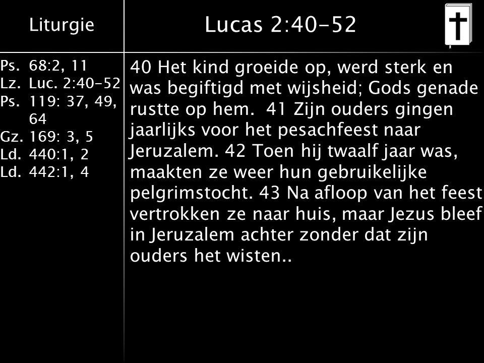 Liturgie Ps.68:2, 11 Lz.Luc. 2:40-52 Ps.119: 37, 49, 64 Gz.169: 3, 5 Ld.440:1, 2 Ld.442:1, 4 Lucas 2:40-52 40 Het kind groeide op, werd sterk en was b