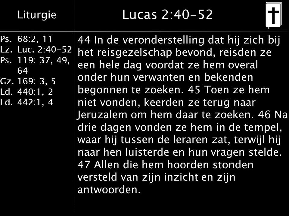 Liturgie Ps.68:2, 11 Lz.Luc. 2:40-52 Ps.119: 37, 49, 64 Gz.169: 3, 5 Ld.440:1, 2 Ld.442:1, 4 Lucas 2:40-52 44 In de veronderstelling dat hij zich bij