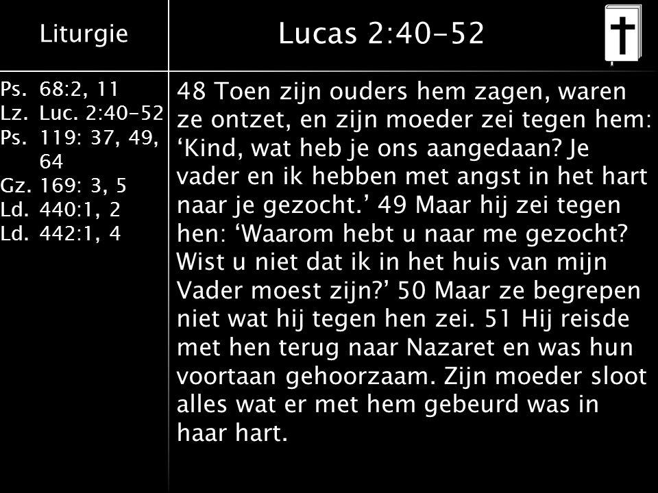 Liturgie Ps.68:2, 11 Lz.Luc. 2:40-52 Ps.119: 37, 49, 64 Gz.169: 3, 5 Ld.440:1, 2 Ld.442:1, 4 Lucas 2:40-52 48 Toen zijn ouders hem zagen, waren ze ont