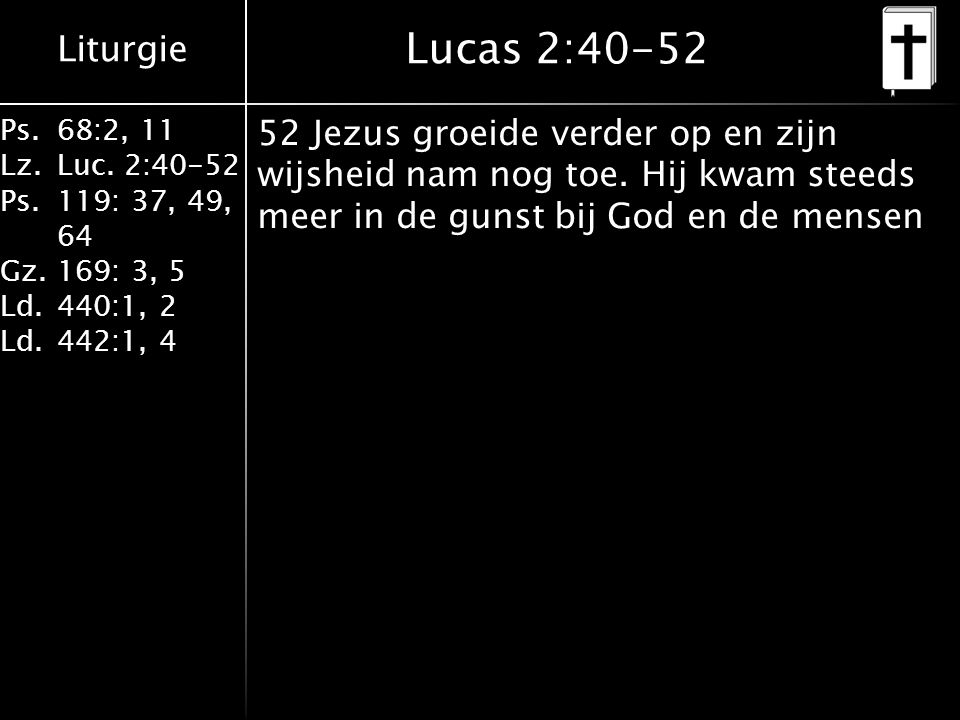 Liturgie Ps.68:2, 11 Lz.Luc. 2:40-52 Ps.119: 37, 49, 64 Gz.169: 3, 5 Ld.440:1, 2 Ld.442:1, 4 Lucas 2:40-52 52 Jezus groeide verder op en zijn wijsheid