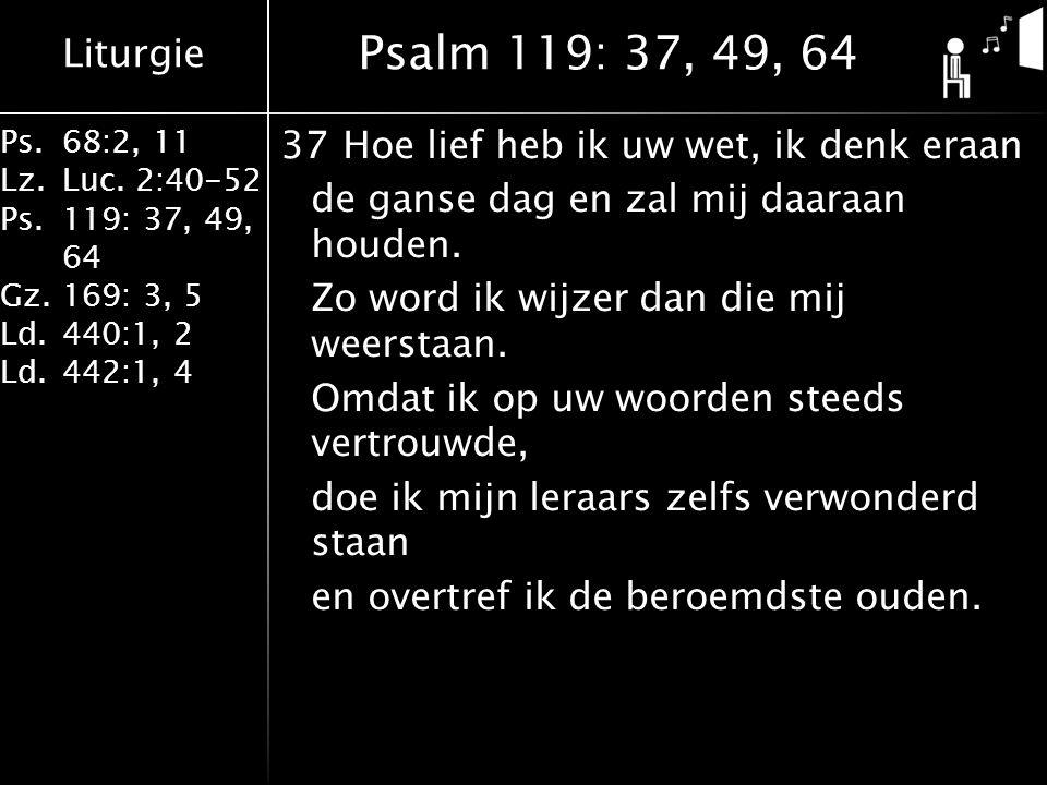 Liturgie Ps.68:2, 11 Lz.Luc. 2:40-52 Ps.119: 37, 49, 64 Gz.169: 3, 5 Ld.440:1, 2 Ld.442:1, 4 37Hoe lief heb ik uw wet, ik denk eraan de ganse dag en z