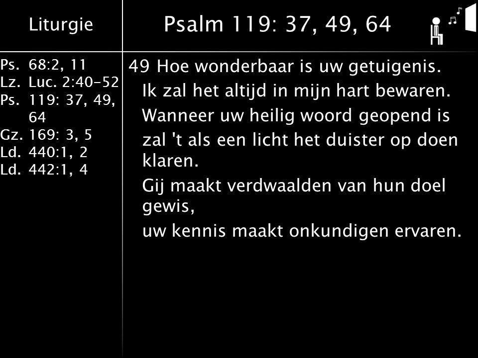 Liturgie Ps.68:2, 11 Lz.Luc. 2:40-52 Ps.119: 37, 49, 64 Gz.169: 3, 5 Ld.440:1, 2 Ld.442:1, 4 49Hoe wonderbaar is uw getuigenis. Ik zal het altijd in m
