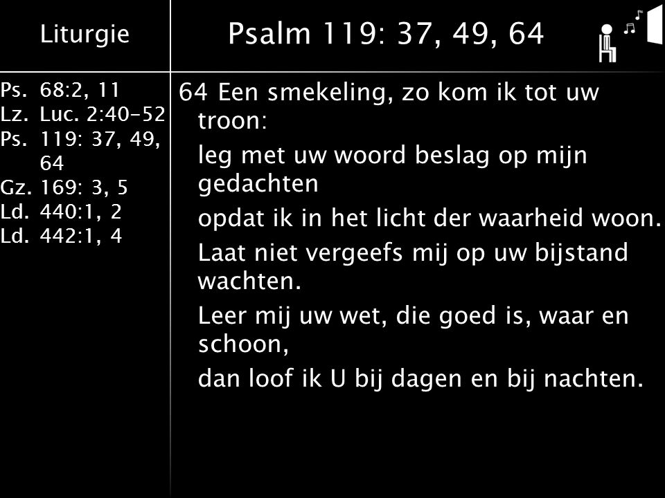 Liturgie Ps.68:2, 11 Lz.Luc. 2:40-52 Ps.119: 37, 49, 64 Gz.169: 3, 5 Ld.440:1, 2 Ld.442:1, 4 64Een smekeling, zo kom ik tot uw troon: leg met uw woord