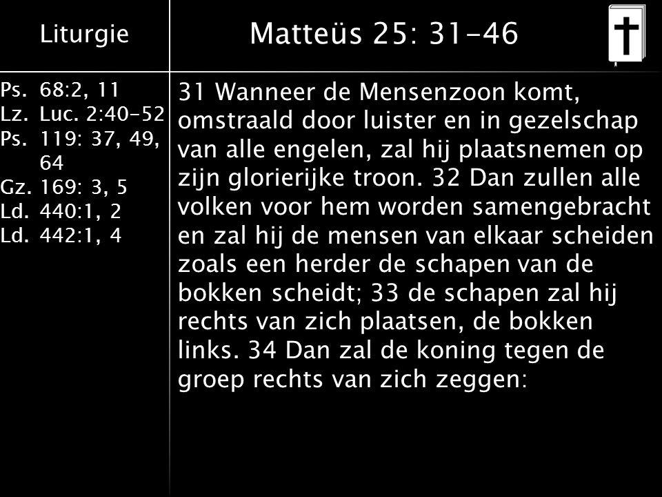 Liturgie Ps.68:2, 11 Lz.Luc. 2:40-52 Ps.119: 37, 49, 64 Gz.169: 3, 5 Ld.440:1, 2 Ld.442:1, 4 Matteüs 25: 31-46 31 Wanneer de Mensenzoon komt, omstraal