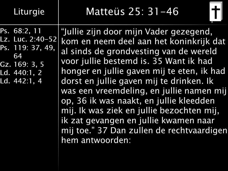 """Liturgie Ps.68:2, 11 Lz.Luc. 2:40-52 Ps.119: 37, 49, 64 Gz.169: 3, 5 Ld.440:1, 2 Ld.442:1, 4 Matteüs 25: 31-46 """"Jullie zijn door mijn Vader gezegend,"""