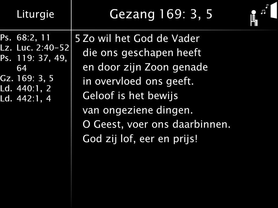 Liturgie Ps.68:2, 11 Lz.Luc. 2:40-52 Ps.119: 37, 49, 64 Gz.169: 3, 5 Ld.440:1, 2 Ld.442:1, 4 5Zo wil het God de Vader die ons geschapen heeft en door