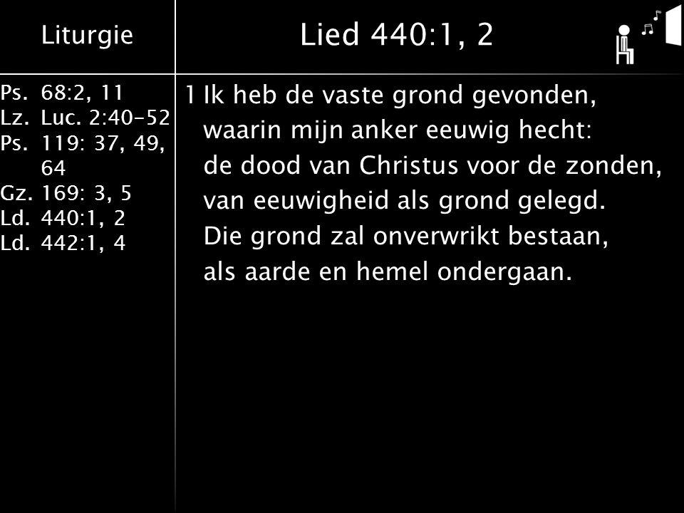 Liturgie Ps.68:2, 11 Lz.Luc. 2:40-52 Ps.119: 37, 49, 64 Gz.169: 3, 5 Ld.440:1, 2 Ld.442:1, 4 1Ik heb de vaste grond gevonden, waarin mijn anker eeuwig