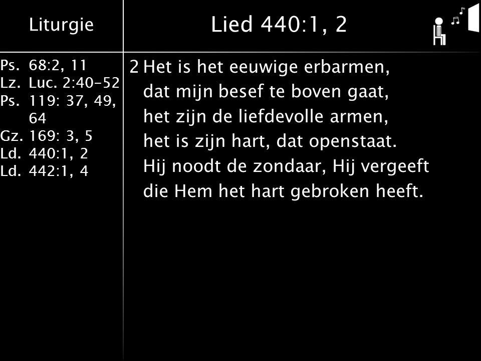 Liturgie Ps.68:2, 11 Lz.Luc. 2:40-52 Ps.119: 37, 49, 64 Gz.169: 3, 5 Ld.440:1, 2 Ld.442:1, 4 2Het is het eeuwige erbarmen, dat mijn besef te boven gaa