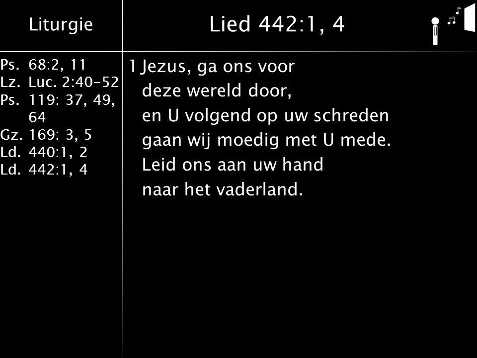 Liturgie Ps.68:2, 11 Lz.Luc. 2:40-52 Ps.119: 37, 49, 64 Gz.169: 3, 5 Ld.440:1, 2 Ld.442:1, 4 1Jezus, ga ons voor deze wereld door, en U volgend op uw