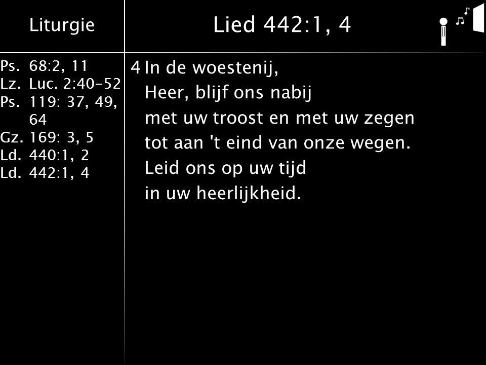 Liturgie Ps.68:2, 11 Lz.Luc. 2:40-52 Ps.119: 37, 49, 64 Gz.169: 3, 5 Ld.440:1, 2 Ld.442:1, 4 4In de woestenij, Heer, blijf ons nabij met uw troost en